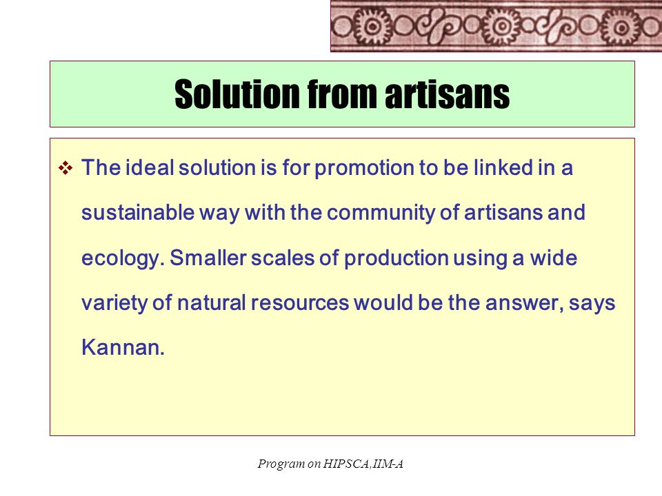 Program on HIPSCA,IIM-A Solution from artisans  The ideal solution is for promotion to be linked in a sustainable way with the community of artisans and ecology.