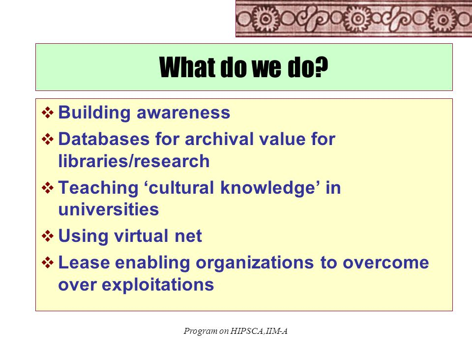 Program on HIPSCA,IIM-A What do we do?  Building awareness  Databases for archival value for libraries/research  Teaching 'cultural knowledge' in u