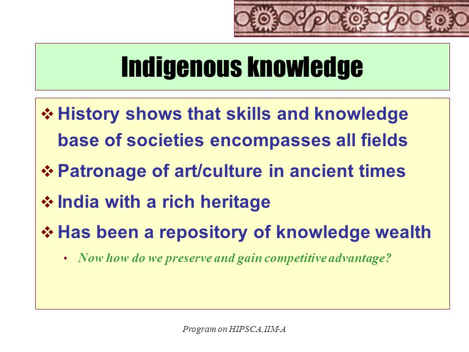 Program on HIPSCA,IIM-A Indigenous knowledge  History shows that skills and knowledge base of societies encompasses all fields  Patronage of art/culture in ancient times  India with a rich heritage  Has been a repository of knowledge wealth Now how do we preserve and gain competitive advantage