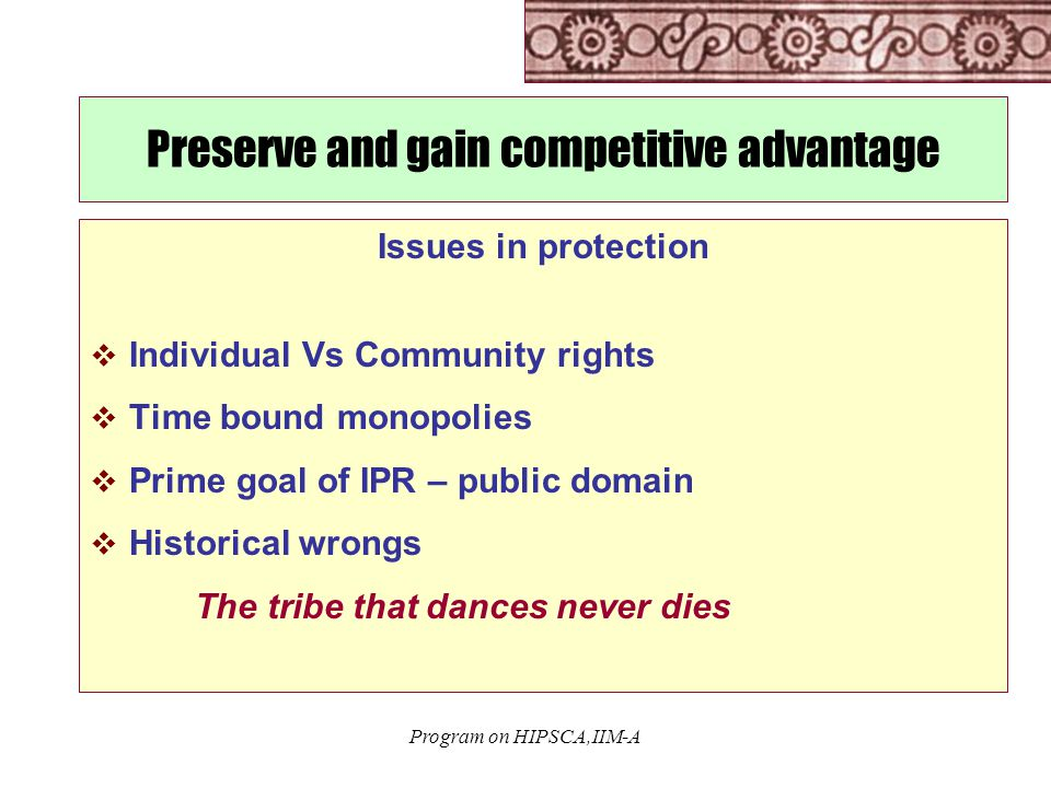 Program on HIPSCA,IIM-A Preserve and gain competitive advantage Issues in protection  Individual Vs Community rights  Time bound monopolies  Prime goal of IPR – public domain  Historical wrongs The tribe that dances never dies