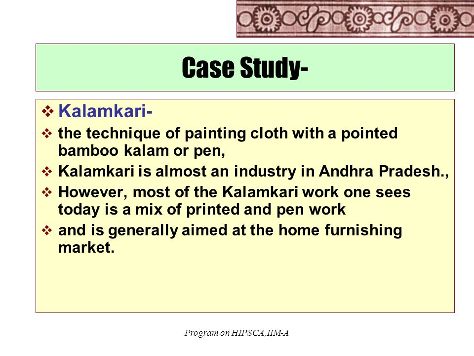 Program on HIPSCA,IIM-A Case Study-  Kalamkari-  the technique of painting cloth with a pointed bamboo kalam or pen,  Kalamkari is almost an industry in Andhra Pradesh.,  However, most of the Kalamkari work one sees today is a mix of printed and pen work  and is generally aimed at the home furnishing market.