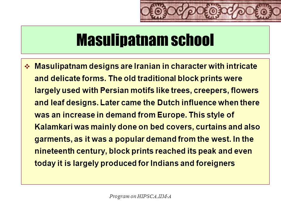 Program on HIPSCA,IIM-A Masulipatnam school  Masulipatnam designs are Iranian in character with intricate and delicate forms.