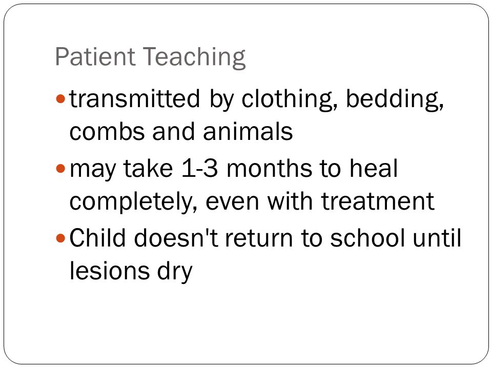 Patient Teaching transmitted by clothing, bedding, combs and animals may take 1-3 months to heal completely, even with treatment Child doesn't return