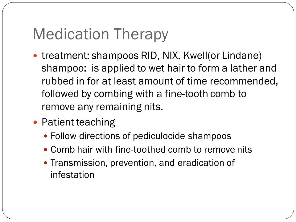 Medication Therapy treatment: shampoos RID, NIX, Kwell(or Lindane) shampoo: is applied to wet hair to form a lather and rubbed in for at least amount