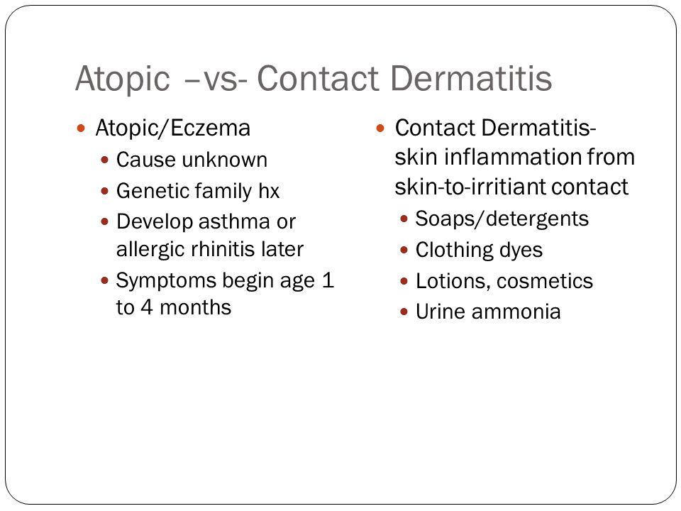 Atopic –vs- Contact Dermatitis Atopic/Eczema Cause unknown Genetic family hx Develop asthma or allergic rhinitis later Symptoms begin age 1 to 4 month