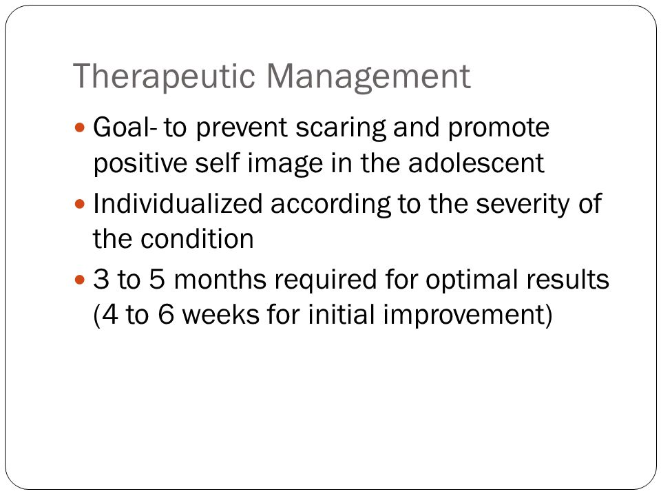 Therapeutic Management Goal- to prevent scaring and promote positive self image in the adolescent Individualized according to the severity of the cond