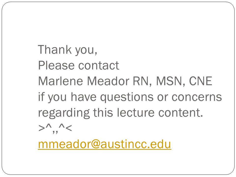 Thank you, Please contact Marlene Meador RN, MSN, CNE if you have questions or concerns regarding this lecture content. >^,,^< mmeador@austincc.edu mm