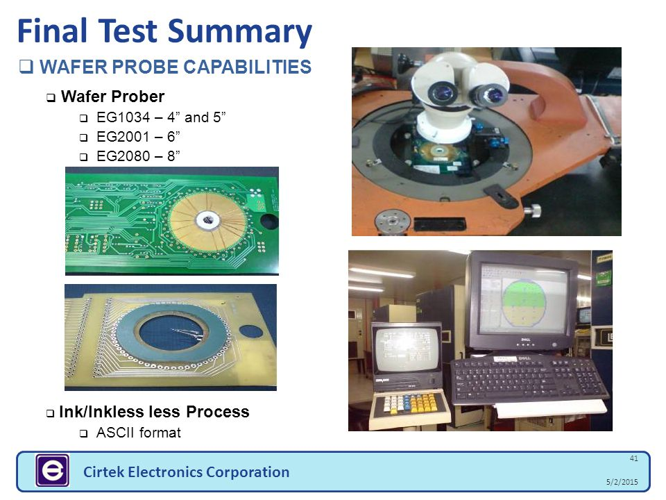 "5/2/2015 41 Cirtek Electronics Corporation Final Test Summary  WAFER PROBE CAPABILITIES  Wafer Prober  EG1034 – 4"" and 5""  EG2001 – 6""  EG2080 –"