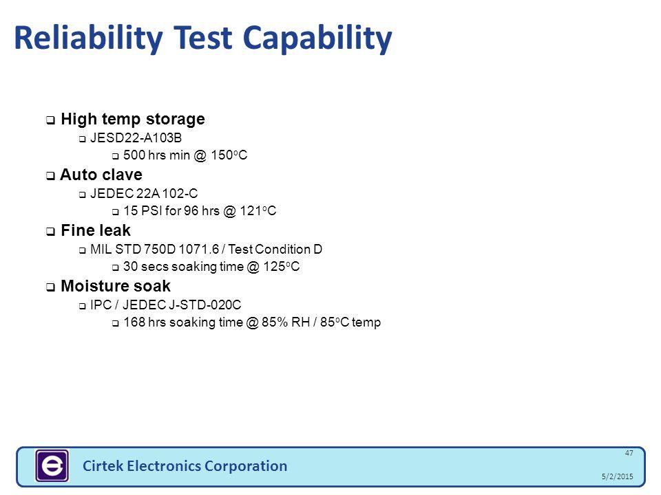 5/2/2015 47 Cirtek Electronics Corporation  High temp storage  JESD22-A103B  500 hrs min @ 150 o C  Auto clave  JEDEC 22A 102-C  15 PSI for 96 h