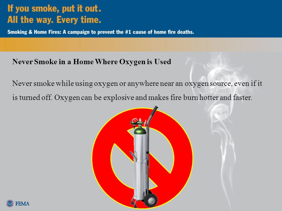 Never Smoke in a Home Where Oxygen is Used Never smoke while using oxygen or anywhere near an oxygen source, even if it is turned off.