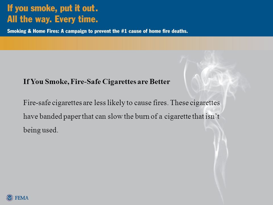 If You Smoke, Fire-Safe Cigarettes are Better Fire-safe cigarettes are less likely to cause fires.