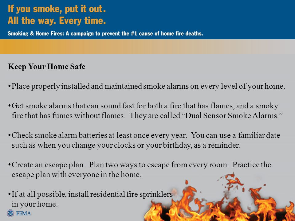 Keep Your Home Safe Place properly installed and maintained smoke alarms on every level of your home.