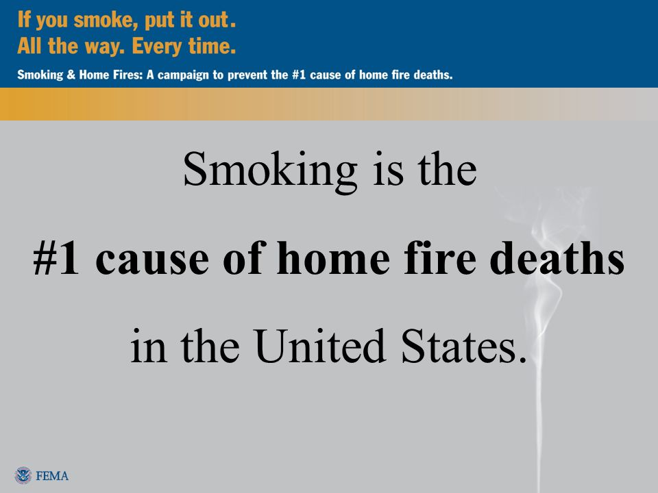 Smoking is the #1 cause of home fire deaths in the United States.
