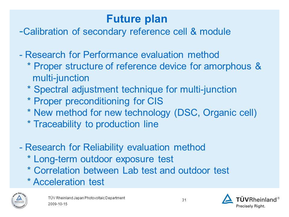 2009-10-15 31 TÜV Rheinland Japan Photovoltaic Department Future plan - Calibration of secondary reference cell & module - Research for Performance evaluation method * Proper structure of reference device for amorphous & multi-junction * Spectral adjustment technique for multi-junction * Proper preconditioning for CIS * New method for new technology (DSC, Organic cell) * Traceability to production line - Research for Reliability evaluation method * Long-term outdoor exposure test * Correlation between Lab test and outdoor test * Acceleration test