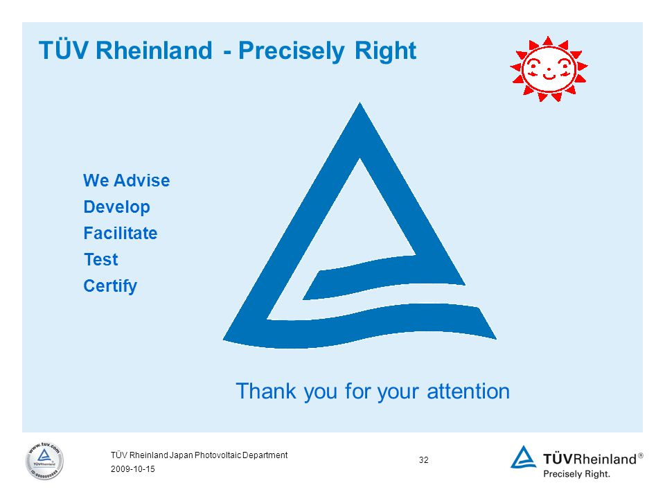 2009-10-15 32 TÜV Rheinland Japan Photovoltaic Department TÜV Rheinland - Precisely Right We Advise Develop Facilitate Test Certify Thank you for your attention