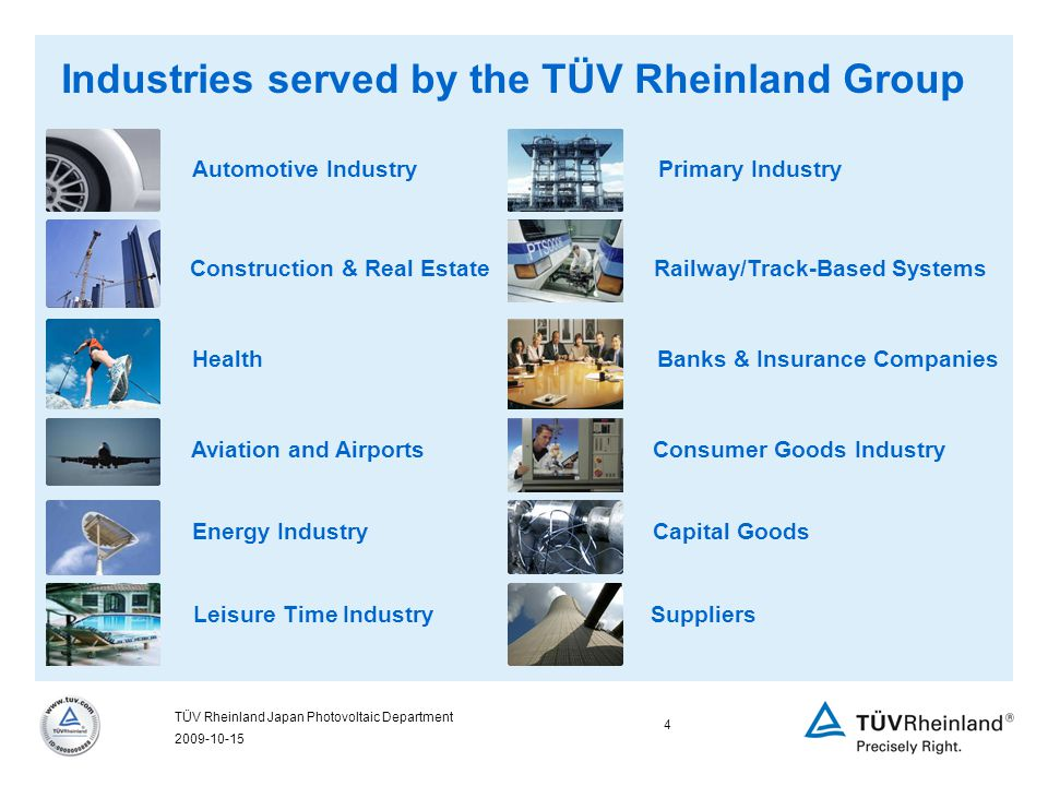 2009-10-15 4 TÜV Rheinland Japan Photovoltaic Department Automotive Industry Construction & Real Estate Health Aviation and Airports Energy Industry Leisure Time Industry Primary Industry Capital Goods Suppliers Banks & Insurance Companies Consumer Goods Industry Railway/Track-Based Systems Industries served by the TÜV Rheinland Group