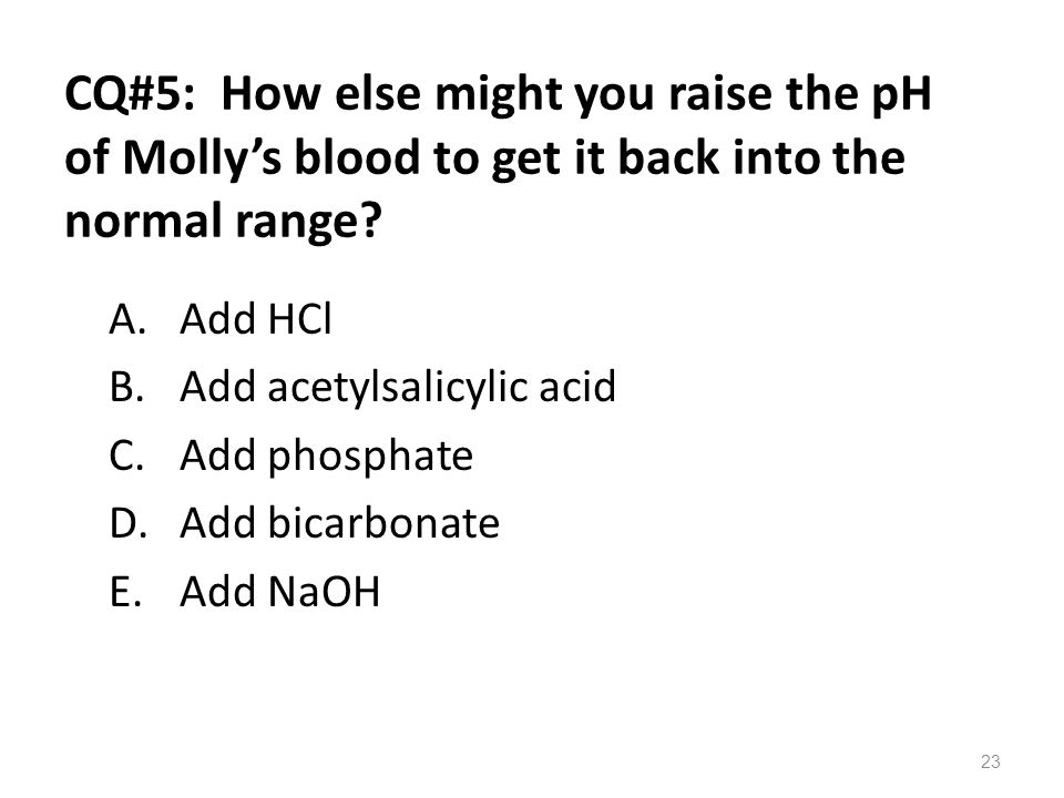 CQ#5: How else might you raise the pH of Molly's blood to get it back into the normal range? A.Add HCl B.Add acetylsalicylic acid C.Add phosphate D.Ad