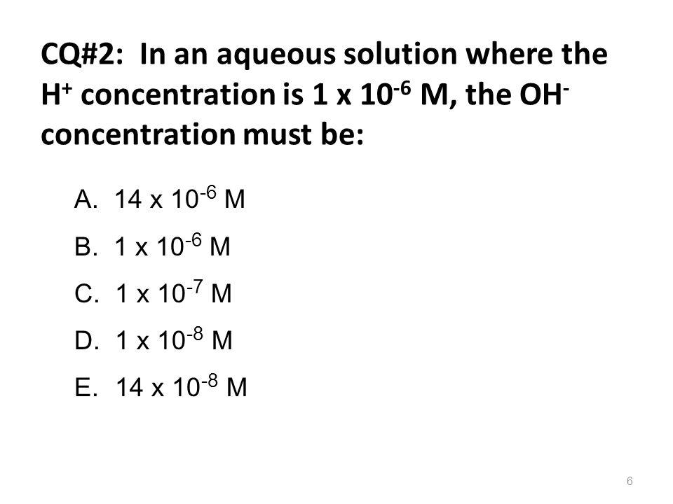 CQ#2: In an aqueous solution where the H + concentration is 1 x 10 -6 M, the OH - concentration must be: 6 A. 14 x 10 -6 M B. 1 x 10 -6 M C. 1 x 10 -7