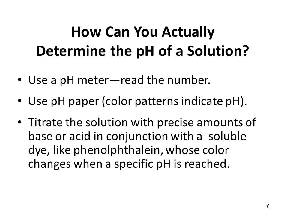 How Can You Actually Determine the pH of a Solution? Use a pH meter—read the number. Use pH paper (color patterns indicate pH). Titrate the solution w