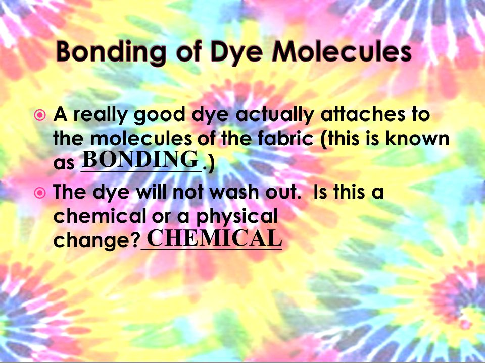  A really good dye actually attaches to the molecules of the fabric (this is known as ____________.)  The dye will not wash out.