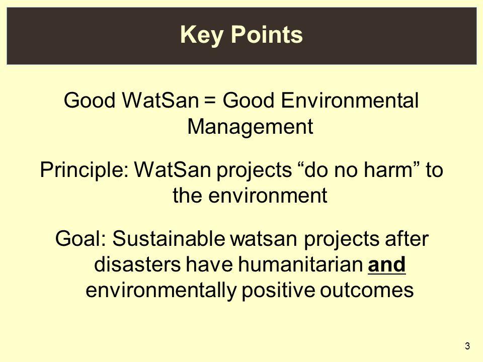 3 Key Points Good WatSan = Good Environmental Management Principle: WatSan projects do no harm to the environment Goal: Sustainable watsan projects after disasters have humanitarian and environmentally positive outcomes