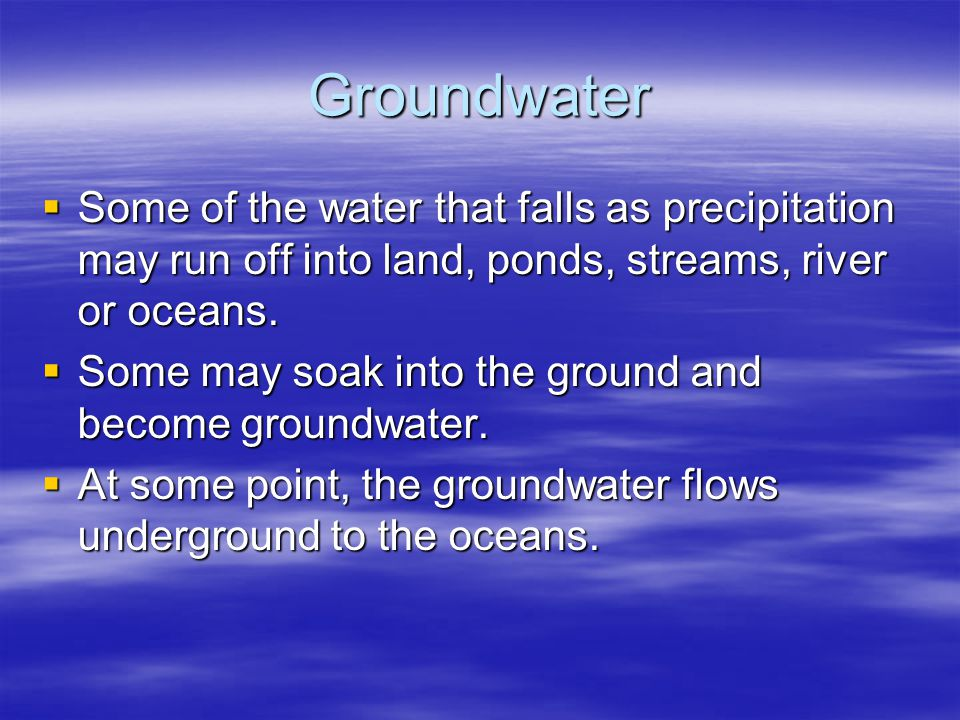 Groundwater  Some of the water that falls as precipitation may run off into land, ponds, streams, river or oceans.  Some may soak into the ground an