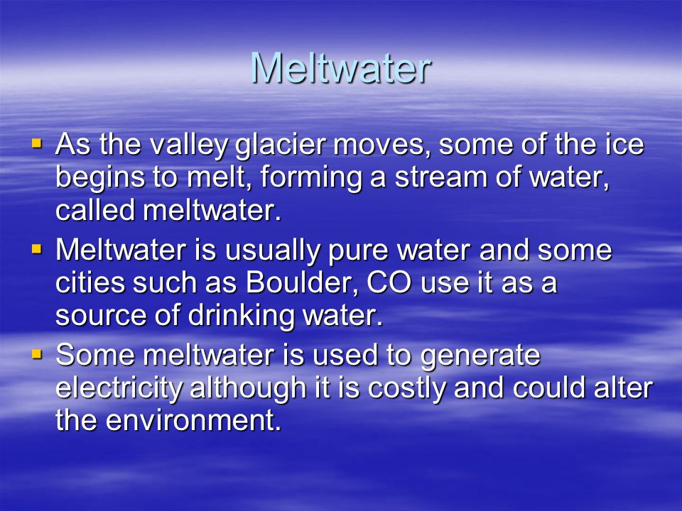 Meltwater  As the valley glacier moves, some of the ice begins to melt, forming a stream of water, called meltwater.  Meltwater is usually pure wate