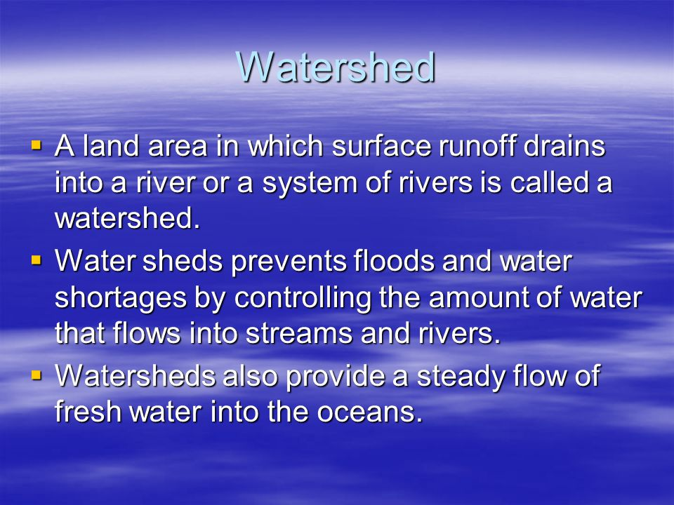 Watershed  A land area in which surface runoff drains into a river or a system of rivers is called a watershed.  Water sheds prevents floods and wat
