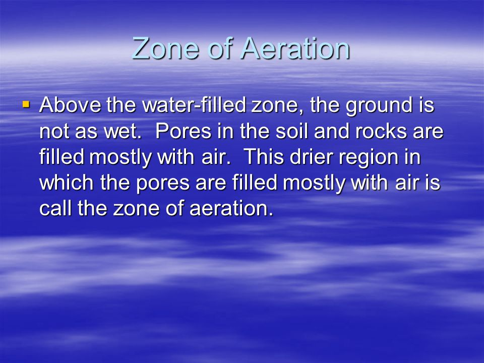 Zone of Aeration  Above the water-filled zone, the ground is not as wet. Pores in the soil and rocks are filled mostly with air. This drier region in