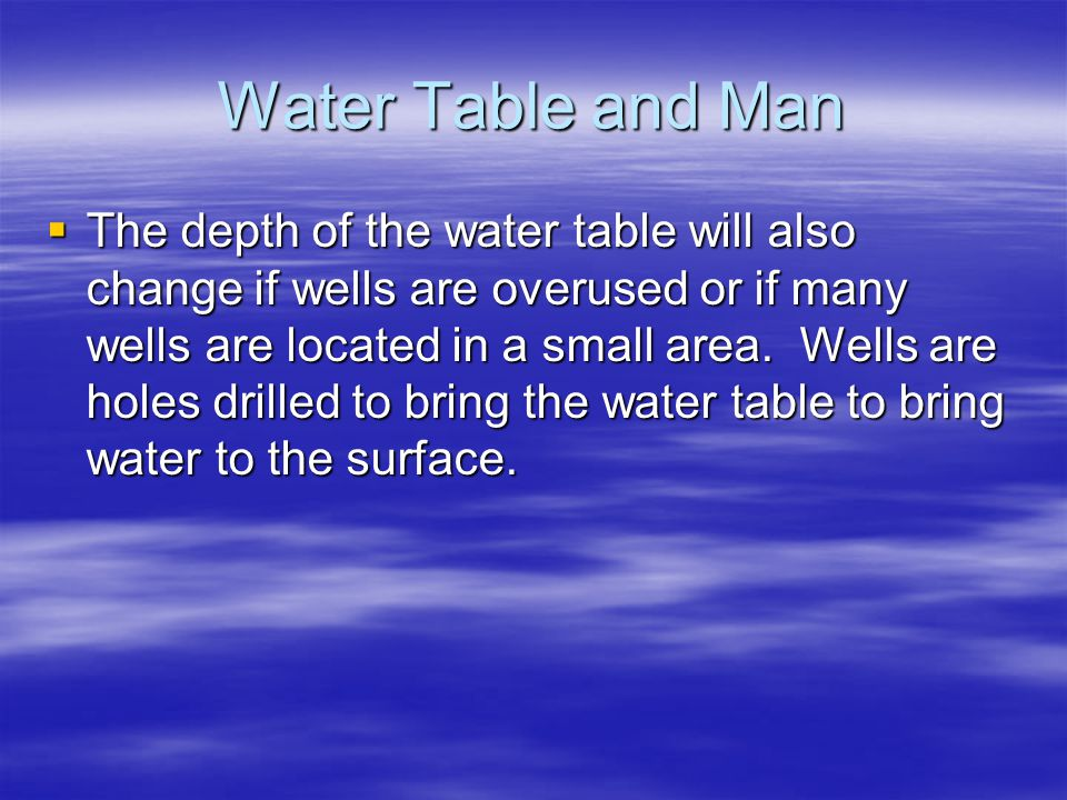 Water Table and Man  The depth of the water table will also change if wells are overused or if many wells are located in a small area. Wells are hole