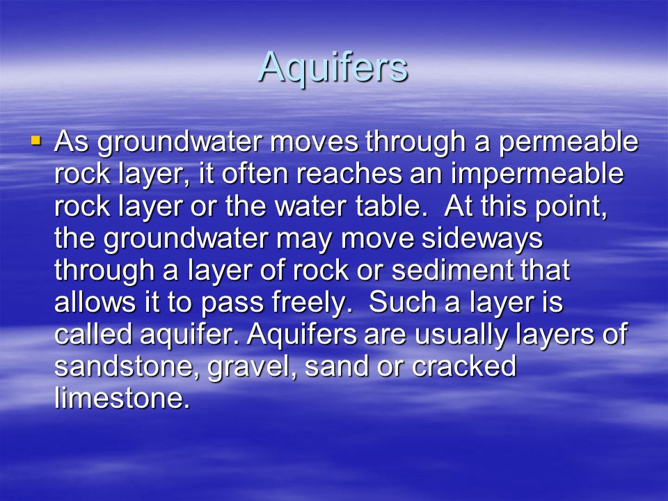 Aquifers  As groundwater moves through a permeable rock layer, it often reaches an impermeable rock layer or the water table. At this point, the grou