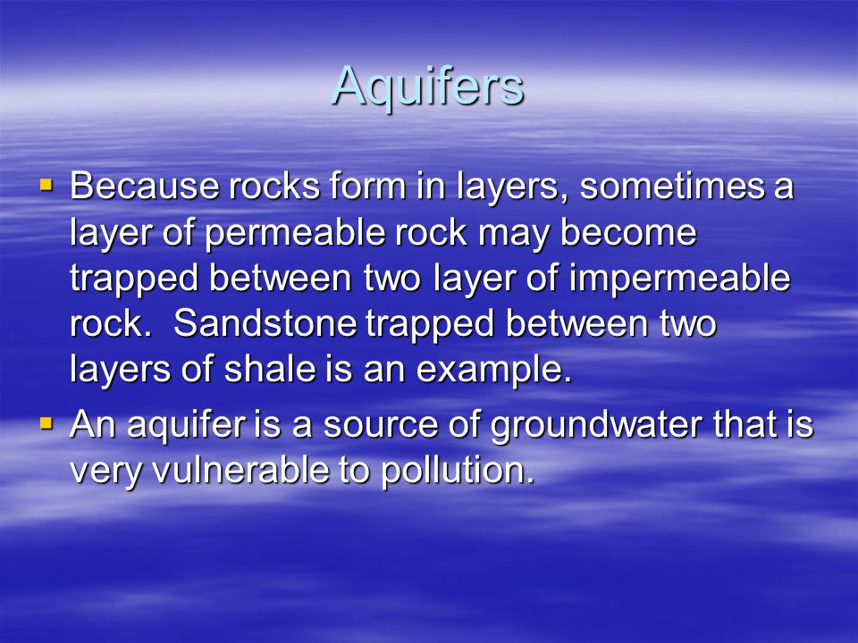 Aquifers  Because rocks form in layers, sometimes a layer of permeable rock may become trapped between two layer of impermeable rock. Sandstone trapp