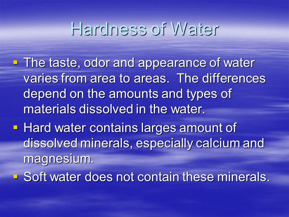 Hardness of Water  The taste, odor and appearance of water varies from area to areas. The differences depend on the amounts and types of materials di