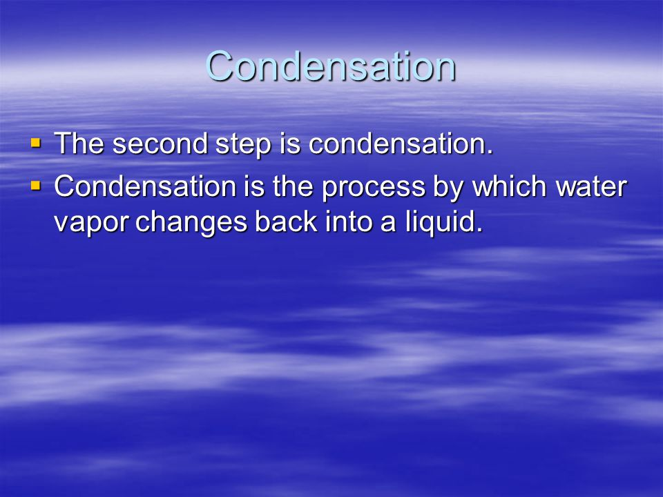 Condensation  The second step is condensation.  Condensation is the process by which water vapor changes back into a liquid.