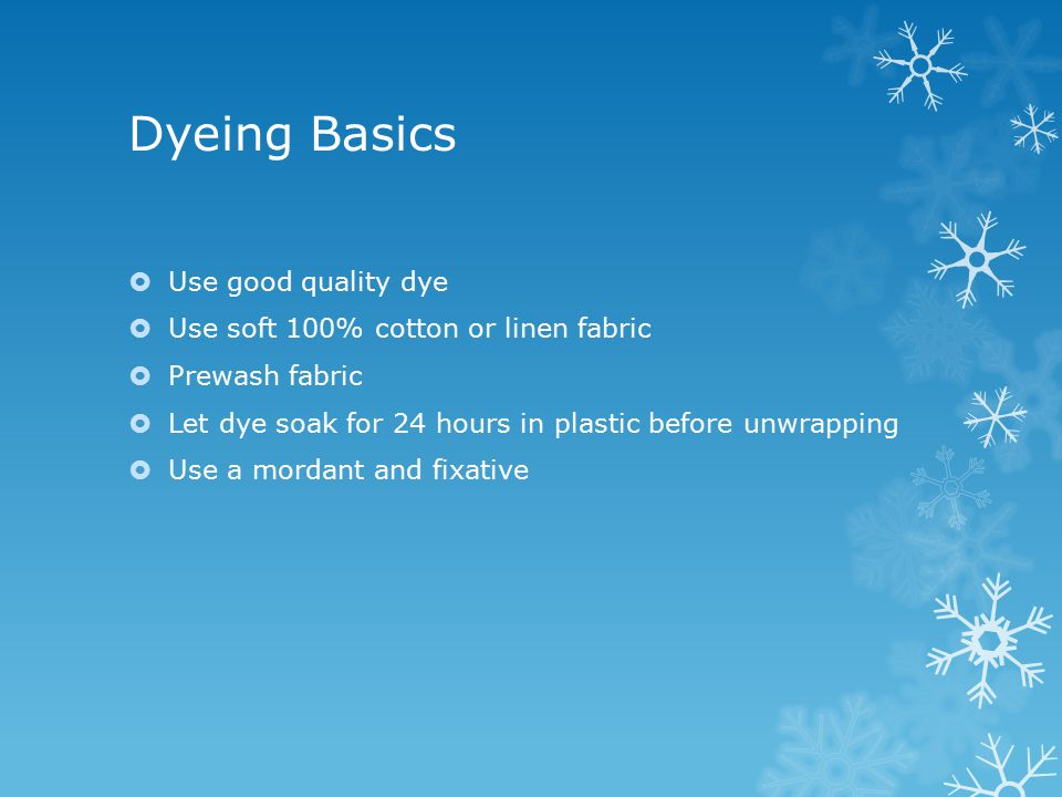 Dyeing Basics  Use good quality dye  Use soft 100% cotton or linen fabric  Prewash fabric  Let dye soak for 24 hours in plastic before unwrapping  Use a mordant and fixative
