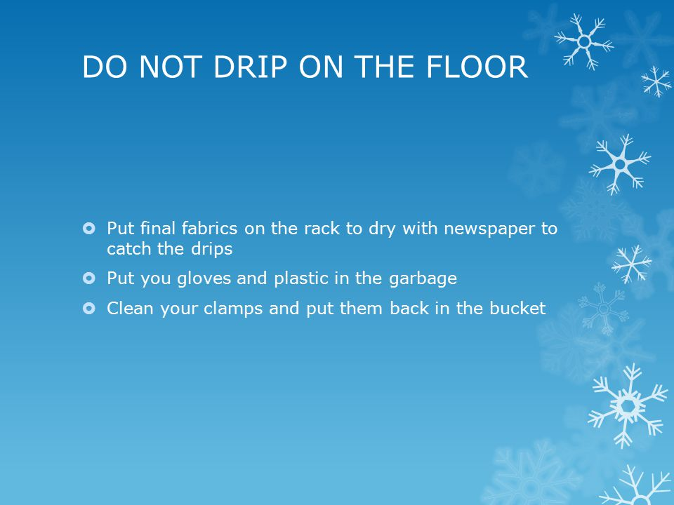 DO NOT DRIP ON THE FLOOR  Put final fabrics on the rack to dry with newspaper to catch the drips  Put you gloves and plastic in the garbage  Clean your clamps and put them back in the bucket