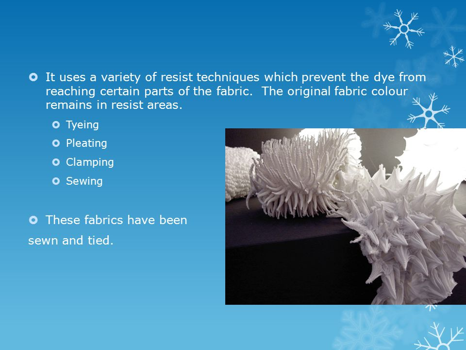  It uses a variety of resist techniques which prevent the dye from reaching certain parts of the fabric.