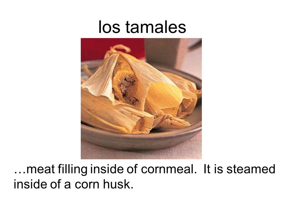 los tamales …meat filling inside of cornmeal. It is steamed inside of a corn husk.