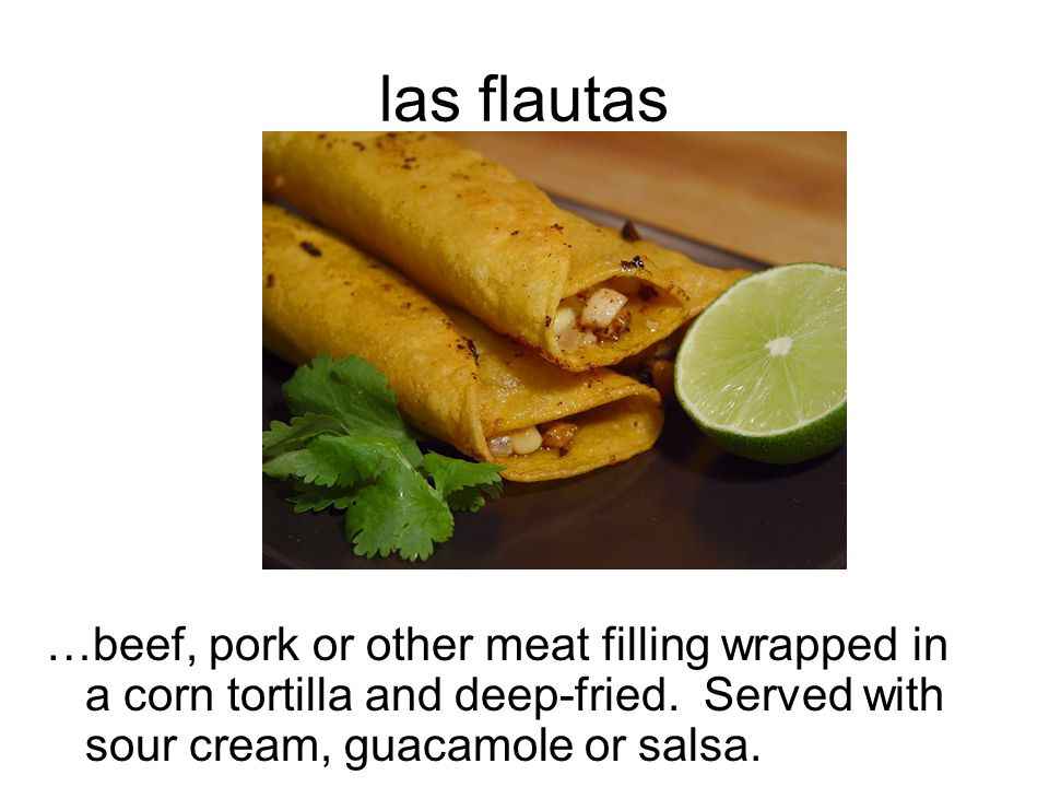 las flautas …beef, pork or other meat filling wrapped in a corn tortilla and deep-fried.