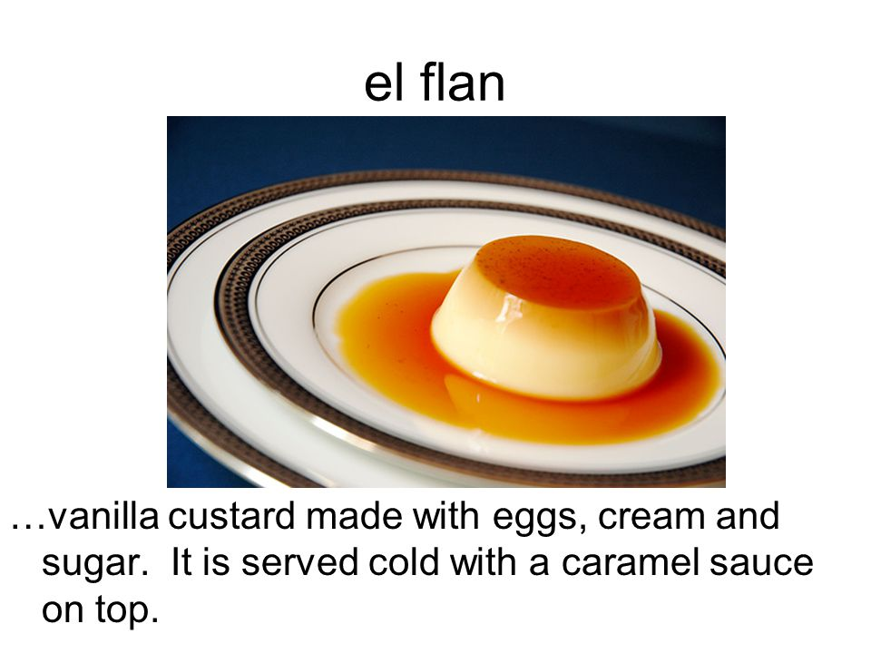 el flan …vanilla custard made with eggs, cream and sugar. It is served cold with a caramel sauce on top.