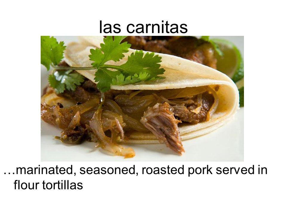 las carnitas …marinated, seasoned, roasted pork served in flour tortillas
