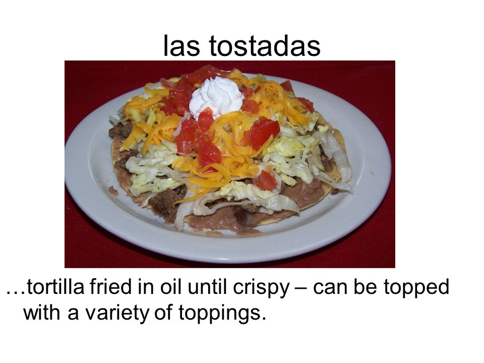 las tostadas …tortilla fried in oil until crispy – can be topped with a variety of toppings.