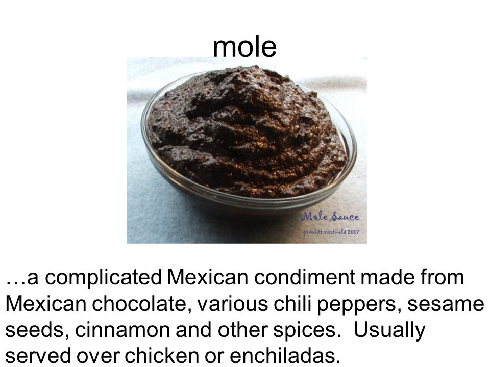 mole …a complicated Mexican condiment made from Mexican chocolate, various chili peppers, sesame seeds, cinnamon and other spices.