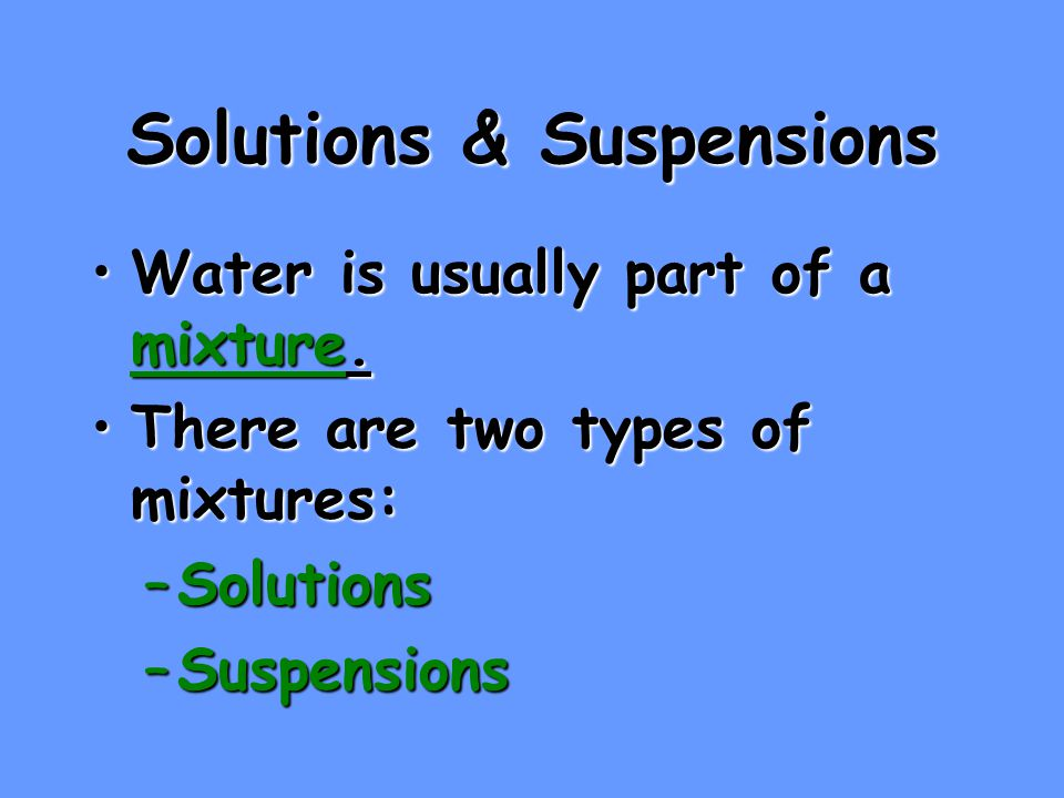Solutions & Suspensions Water is usually part of a mixture.Water is usually part of a mixture.