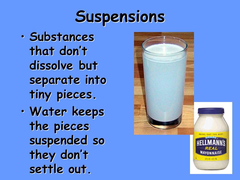 Suspensions Substances that don't dissolve but separate into tiny pieces.Substances that don't dissolve but separate into tiny pieces.