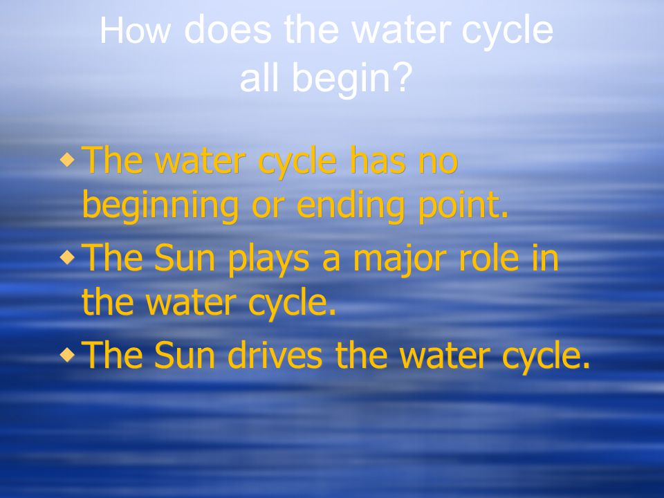  The water cycle has no beginning or ending point.  The Sun plays a major role in the water cycle.  The Sun drives the water cycle.  The water cyc