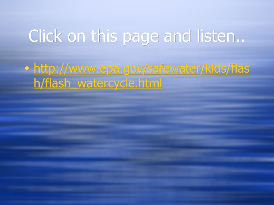 Click on this page and listen..  http://www.epa.gov/safewater/kids/flas h/flash_watercycle.html http://www.epa.gov/safewater/kids/flas h/flash_waterc