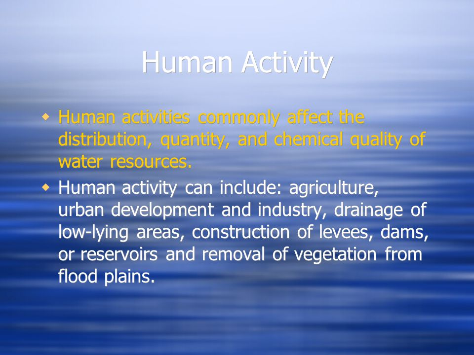 Human Activity  Human activities commonly affect the distribution, quantity, and chemical quality of water resources.  Human activity can include: a