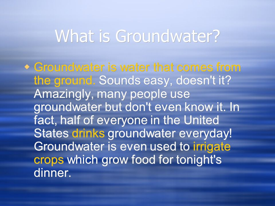 What is Groundwater?  Groundwater is water that comes from the ground. Sounds easy, doesn't it? Amazingly, many people use groundwater but don't even