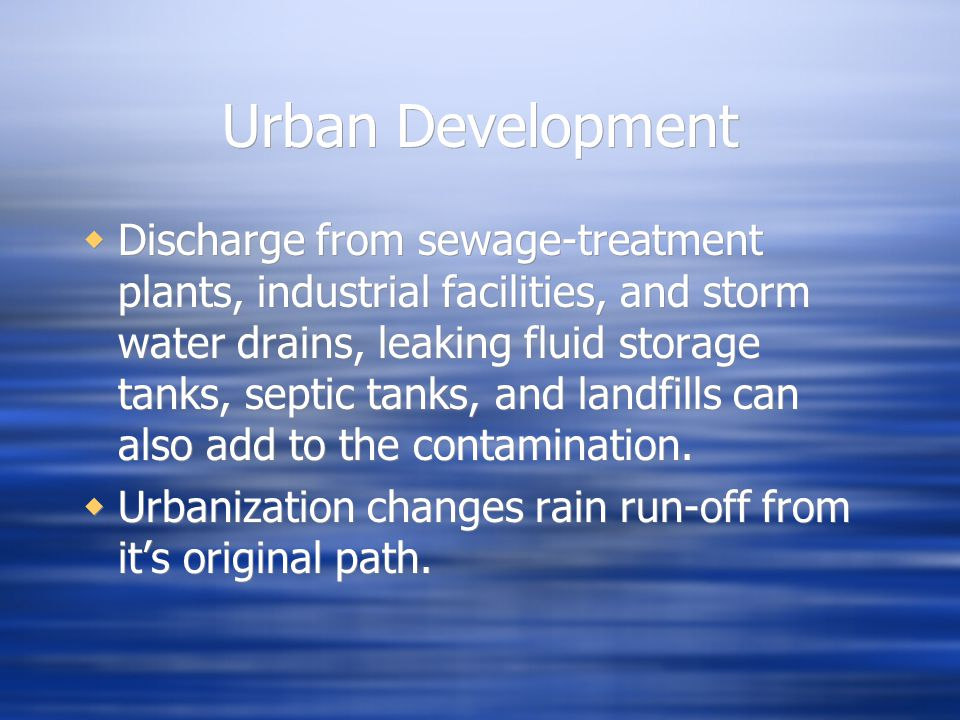 Urban Development  Discharge from sewage-treatment plants, industrial facilities, and storm water drains, leaking fluid storage tanks, septic tanks,